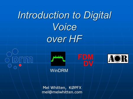 Introduction to Digital Voice over HF Mel Whitten, K Ø PFX FDM DV WinDRM.