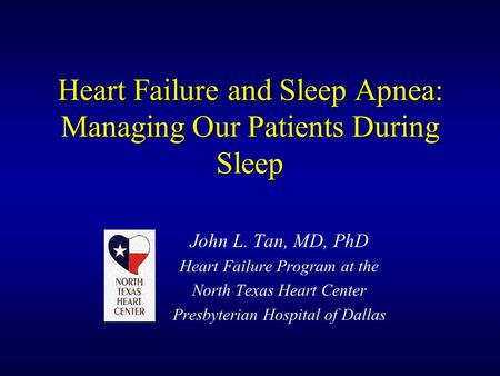 Heart Failure and Sleep Apnea: Managing Our Patients During Sleep John L. Tan, MD, PhD Heart Failure Program at the North Texas Heart Center Presbyterian.