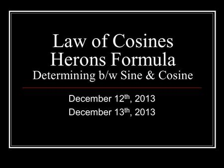 Law of Cosines Herons Formula Determining b/w Sine & Cosine December 12 th, 2013 December 13 th, 2013.