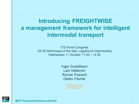 BMT Transport Solutions GmbH 1 Introducing FREIGHTWISE a management framework for intelligent intermodal transport ITS World Congress SS 55 Motorways of.