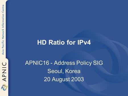 HD Ratio for IPv4 APNIC16 - Address Policy SIG Seoul, Korea 20 August 2003.