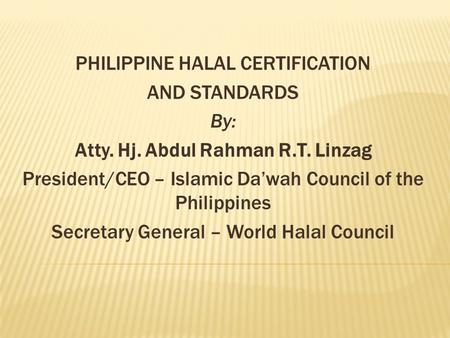 PHILIPPINE HALAL CERTIFICATION AND STANDARDS By: Atty. Hj. Abdul Rahman R.T. Linzag President/CEO – Islamic Da'wah Council of the Philippines Secretary.