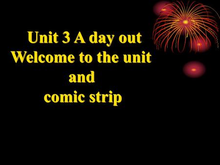 Unit 3 A day out Welcome to the unit and comic strip.
