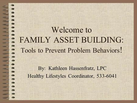 Welcome to FAMILY ASSET BUILDING: Tools to Prevent Problem Behaviors ! By: Kathleen Hassenfratz, LPC Healthy Lifestyles Coordinator, 533-6041.