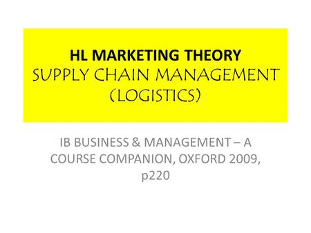 HL MARKETING THEORY SUPPLY CHAIN MANAGEMENT (LOGISTICS) IB BUSINESS & MANAGEMENT – A COURSE COMPANION, OXFORD 2009, p220.