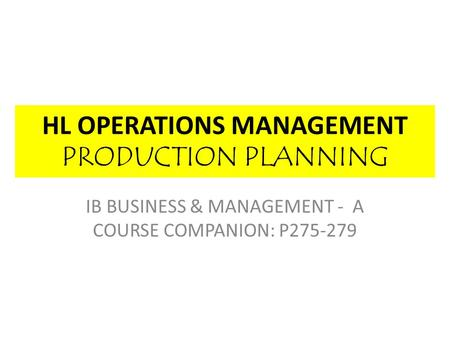 HL OPERATIONS MANAGEMENT PRODUCTION PLANNING IB BUSINESS & MANAGEMENT - A COURSE COMPANION: P275-279.