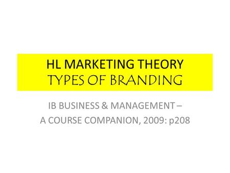HL MARKETING THEORY TYPES OF BRANDING IB BUSINESS & MANAGEMENT – A COURSE COMPANION, 2009: p208.