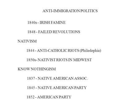ANTI-IMMIGRATION POLITICS 1840s - IRISH FAMINE 1848 - FAILED REVOLUTIONS NATIVISM 1844 - ANTI-CATHOLIC RIOTS (Philedephia) 1850s- NATIVIST RIOTS IN MIDWEST.