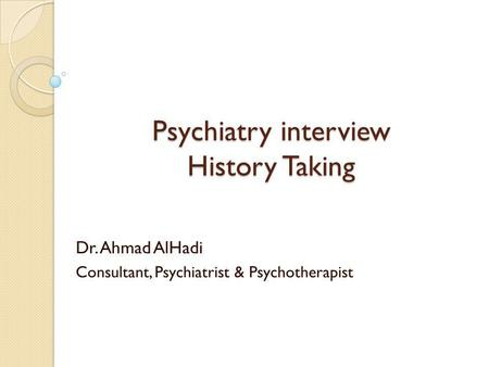 Psychiatry interview History Taking Dr. Ahmad AlHadi Consultant, Psychiatrist & Psychotherapist.