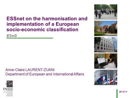 Anne-Claire LAURENT-ZUANI Department of European and International Affairs 28 10 11 ESSnet on the harmonisation and implementation of a European socio-economic.