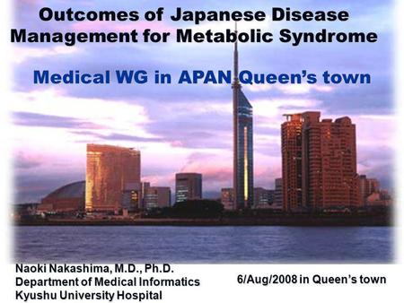 6/Aug/2008 in Queen's town 6/Aug/2008 in Queen's town Outcomes of Japanese Disease Management for Metabolic Syndrome Medical WG in APAN Queen's town Naoki.