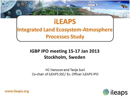 ILEAPS Integrated Land Ecosystem-Atmosphere Processes Study www.ileaps.org IGBP IPO meeting 15-17 Jan 2013 Stockholm, Sweden HC Hansson and Tanja Suni.