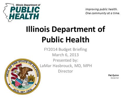 Illinois Department of Public Health FY2014 Budget Briefing March 6, 2013 Presented by: LaMar Hasbrouck, MD, MPH Director Pat Quinn Governor Improving.
