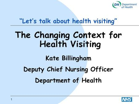 "1 ""Let's talk about health visiting"" The Changing Context for Health Visiting Kate Billingham Deputy Chief Nursing Officer Department of Health."