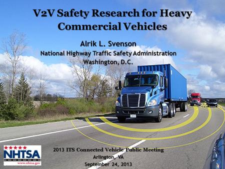 1 V2V Safety Research for Heavy Commercial Vehicles 2013 ITS Connected Vehicle Public Meeting Arlington, VA September 24, 2013 Alrik L. Svenson National.