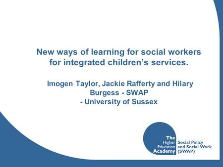 New ways of learning for social workers for integrated children's services. Imogen Taylor, Jackie Rafferty and Hilary Burgess - SWAP - University of Sussex.