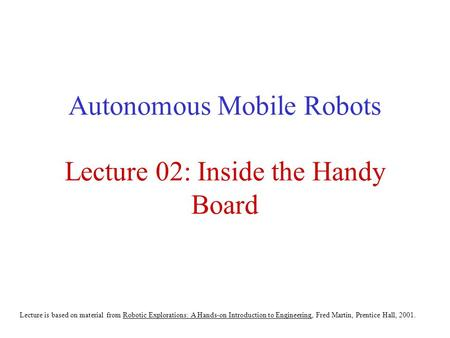 Autonomous Mobile Robots Lecture 02: Inside the Handy Board Lecture is based on material from Robotic Explorations: A Hands-on Introduction to Engineering,
