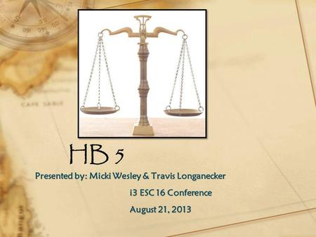 HB 5 Presented by: Micki Wesley & Travis Longanecker i3 ESC 16 Conference August 21, 2013.