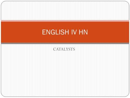 CATALYSTS ENGLISH IV HN. Welcome to English IV Honors! Each day, when you enter my classroom, you will take out your journal and record the following: