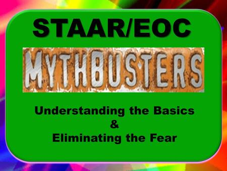 Understanding the Basics & Eliminating the Fear STAAR/EOC.