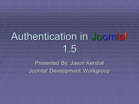 Authentication in Joomla! 1.5 Presented By: Jason Kendall Joomla! Development Workgroup.