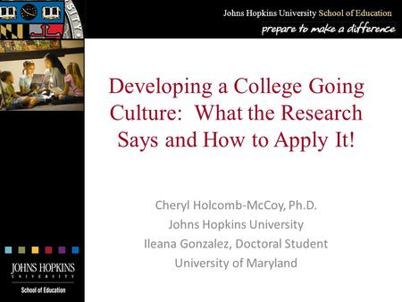 Johns Hopkins University School of Education Developing a College Going Culture: What the Research Says and How to Apply It! Cheryl Holcomb-McCoy, Ph.D.