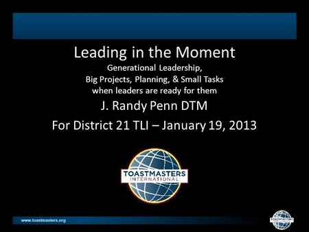 Www.toastmasters.org Leading in the Moment Generational Leadership, Big Projects, Planning, & Small Tasks when leaders are ready for them J. Randy Penn.