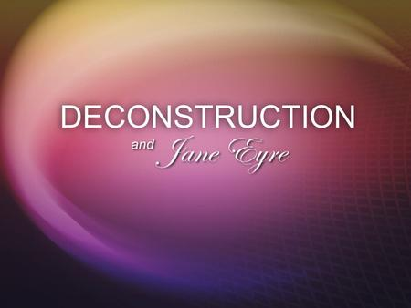 DECONSTRUCTION Jane Eyre and.