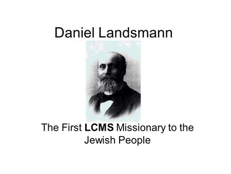 Daniel Landsmann The First LCMS Missionary to the Jewish People.