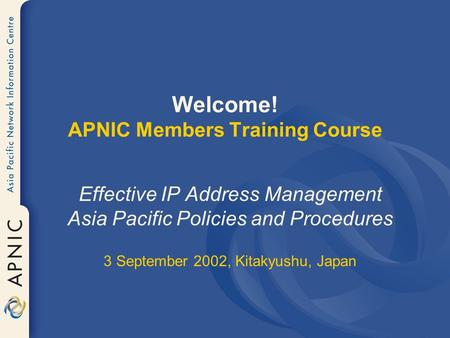 Welcome! APNIC Members Training Course Effective IP Address Management Asia Pacific Policies and Procedures 3 September 2002, Kitakyushu, Japan.