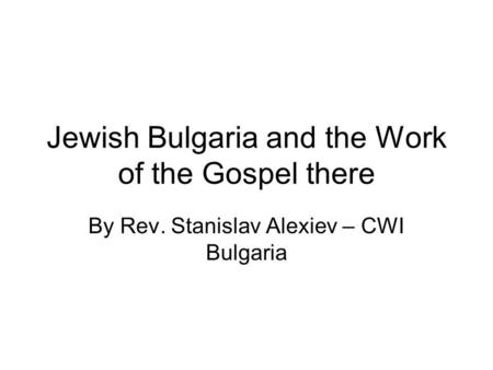 Jewish Bulgaria and the Work of the Gospel there By Rev. Stanislav Alexiev – CWI Bulgaria.