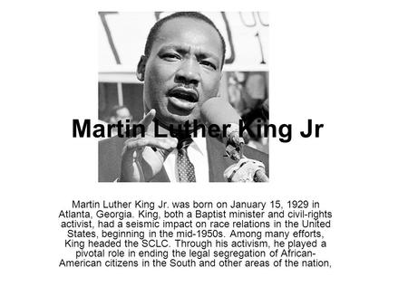 Martin Luther King Jr Martin Luther King Jr. was born on January 15, 1929 in Atlanta, Georgia. King, both a Baptist minister and civil-rights activist,