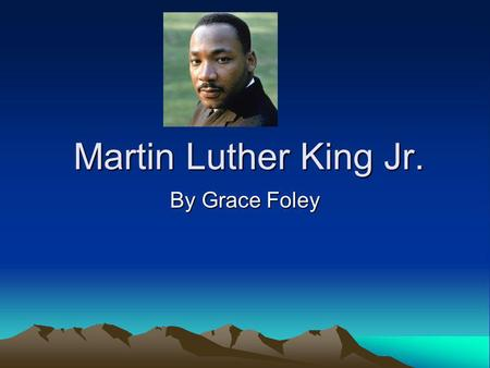 Martin Luther King Jr. By Grace Foley. Childhood He was born January 15, 1964 in Atlanta, Georgia. Religion was very important in the King household.