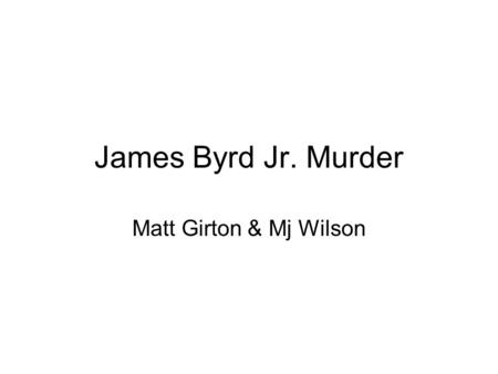 James Byrd Jr. Murder Matt Girton & Mj Wilson. Names & Dates James Byrd was born on May 2, 1949 in Beaumont, Texas. Murdered on June 7, 1998 by three.