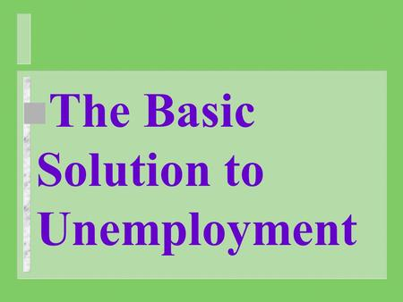 N The Basic Solution to Unemployment. n Government's throughout the English speaking western world have imposed means testing, targeted benefits, activity.