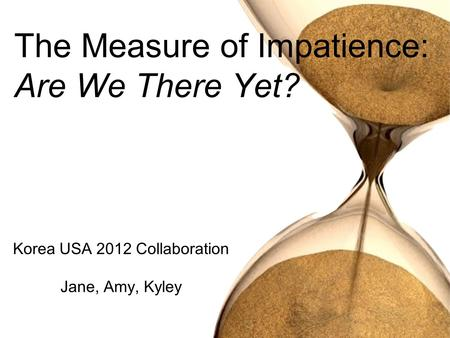 Korea USA 2012 Collaboration Jane, Amy, Kyley The Measure of Impatience: Are We There Yet?
