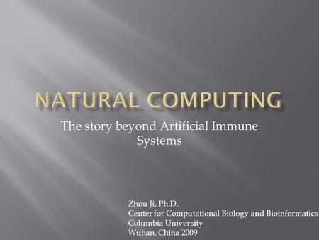 The story beyond Artificial Immune Systems Zhou Ji, Ph.D. Center for Computational Biology and Bioinformatics Columbia University Wuhan, China 2009.