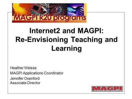 Internet2 and MAGPI: Re-Envisioning Teaching and Learning Heather Weisse MAGPI Applications Coordinator Jennifer Oxenford Associate Director.