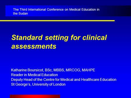 Standard setting for clinical assessments Katharine Boursicot, BSc, MBBS, MRCOG, MAHPE Reader in Medical Education Deputy Head of the Centre for Medical.