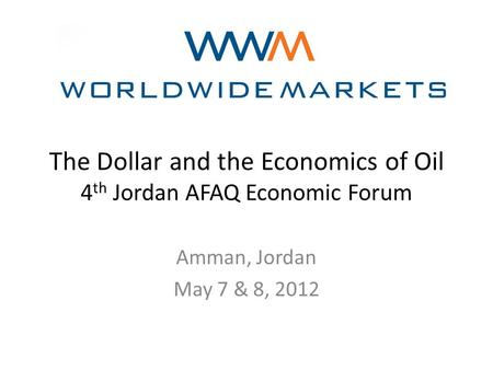 The Dollar and the Economics of Oil 4 th Jordan AFAQ Economic Forum Amman, Jordan May 7 & 8, 2012.