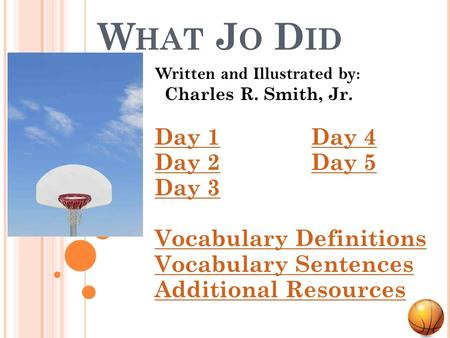 W HAT J O D ID Written and Illustrated by: Charles R. Smith, Jr. Day 1Day 1 Day 4Day 4 Day 2Day 2 Day 5Day 5 Day 3 Vocabulary Definitions Vocabulary Sentences.