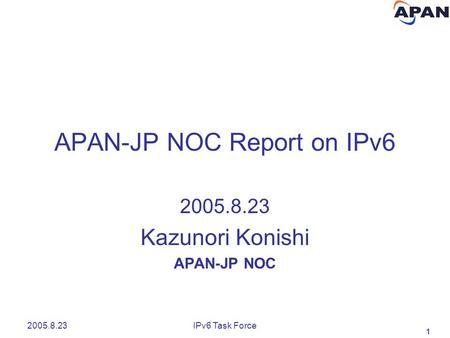 1 2005.8.23IPv6 Task Force APAN-JP NOC Report on IPv6 2005.8.23 Kazunori Konishi APAN-JP NOC.