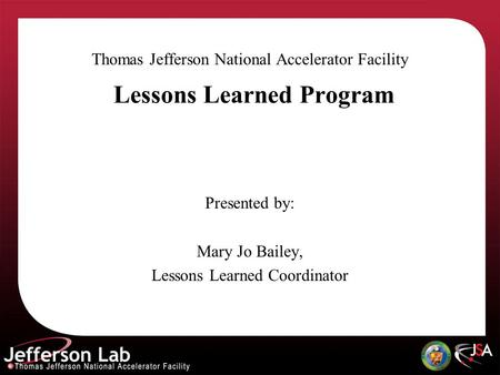 Lessons Learned Program Thomas Jefferson National Accelerator Facility Presented by: Mary Jo Bailey, Lessons Learned Coordinator.