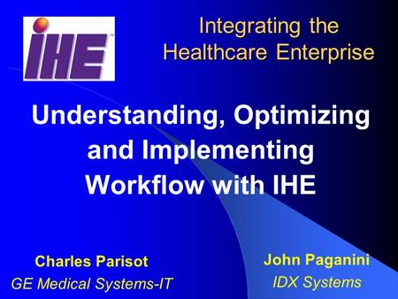 Integrating the Healthcare Enterprise Understanding, Optimizing and Implementing Workflow with IHE Charles Parisot GE Medical Systems-IT John Paganini.