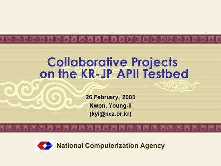 Collaborative Projects on the KR-JP APII Testbed 26 February, 2003 Kwon, Young-il National Computerization Agency.