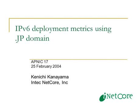 IPv6 deployment metrics using.JP domain APNIC 17 25 February 2004 Kenichi Kanayama Intec NetCore, Inc.