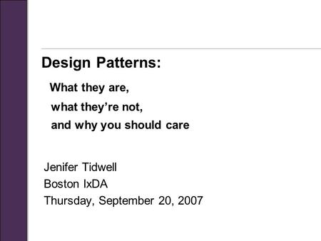 Design Patterns: What they are, what they're not, and why you should care Jenifer Tidwell Boston IxDA Thursday, September 20, 2007.
