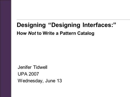 "Designing ""Designing Interfaces:"" How Not to Write a Pattern Catalog Jenifer Tidwell UPA 2007 Wednesday, June 13."