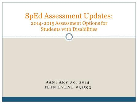 JANUARY 30, 2014 TETN EVENT #31593 SpEd Assessment Updates: 2014-2015 Assessment Options for Students with Disabilities.