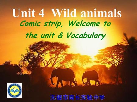 Unit 4 Wild animals Comic strip, Welcome to the unit & Vocabulary 无锡市南长实验中学.